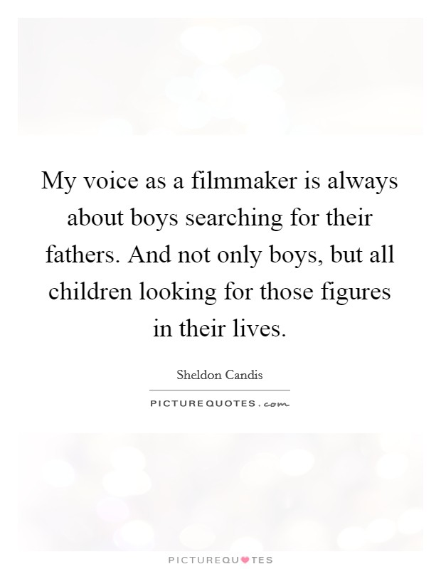 My voice as a filmmaker is always about boys searching for their fathers. And not only boys, but all children looking for those figures in their lives Picture Quote #1