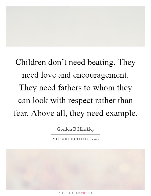 Children don't need beating. They need love and encouragement. They need fathers to whom they can look with respect rather than fear. Above all, they need example Picture Quote #1