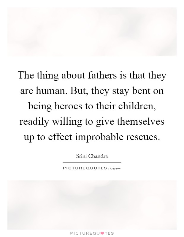 The thing about fathers is that they are human. But, they stay bent on being heroes to their children, readily willing to give themselves up to effect improbable rescues Picture Quote #1