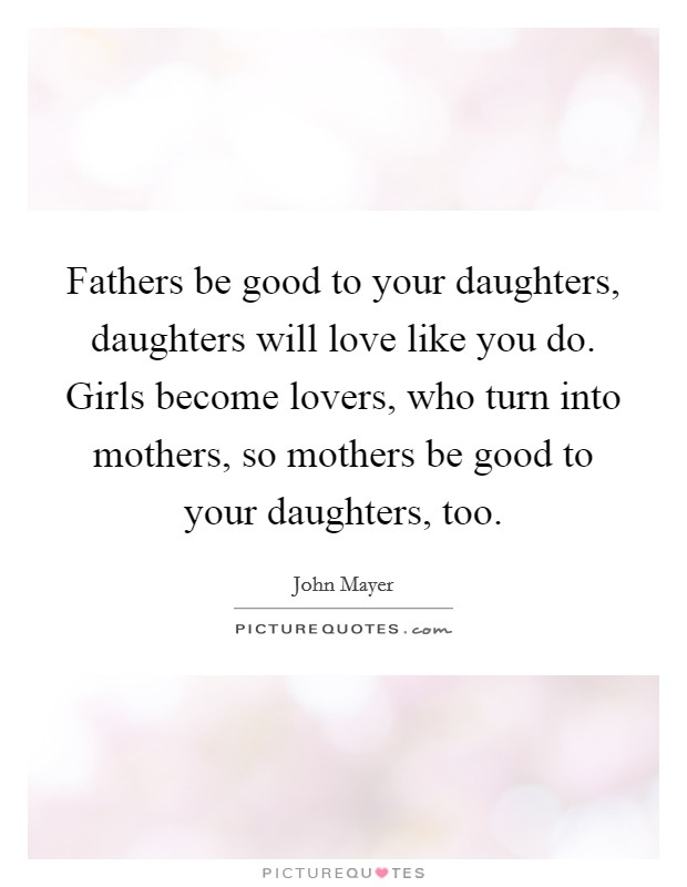 Fathers be good to your daughters, daughters will love like you do. Girls become lovers, who turn into mothers, so mothers be good to your daughters, too Picture Quote #1