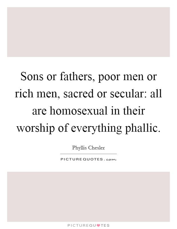 Sons or fathers, poor men or rich men, sacred or secular: all are homosexual in their worship of everything phallic. Picture Quote #1