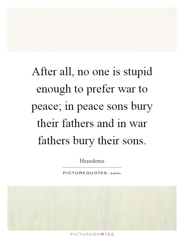After all, no one is stupid enough to prefer war to peace; in peace sons bury their fathers and in war fathers bury their sons Picture Quote #1