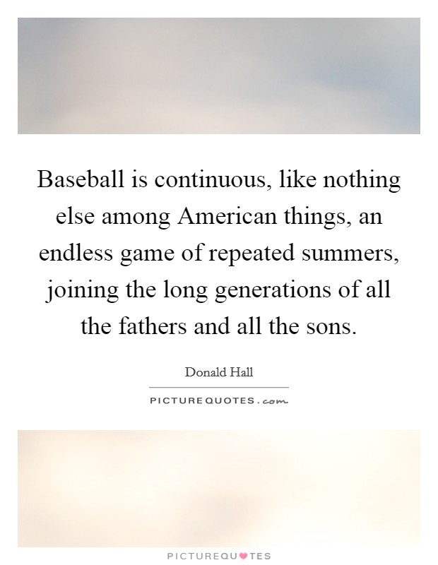 Baseball is continuous, like nothing else among American things, an endless game of repeated summers, joining the long generations of all the fathers and all the sons. Picture Quote #1