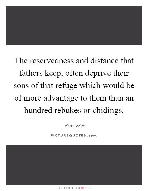 The reservedness and distance that fathers keep, often deprive their sons of that refuge which would be of more advantage to them than an hundred rebukes or chidings Picture Quote #1