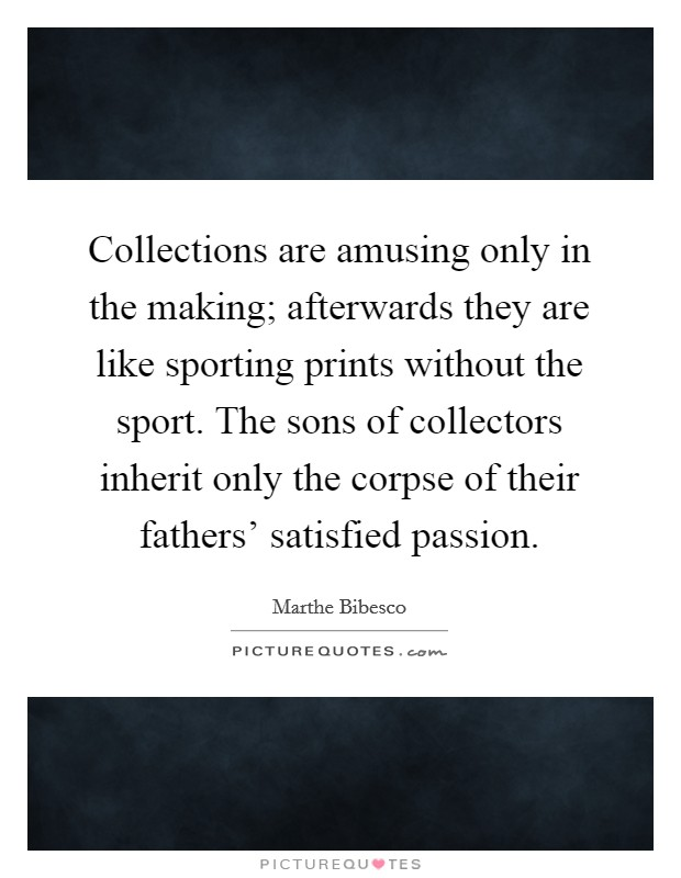 Collections are amusing only in the making; afterwards they are like sporting prints without the sport. The sons of collectors inherit only the corpse of their fathers' satisfied passion Picture Quote #1