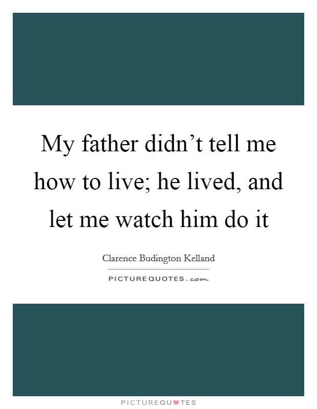 My father didn't tell me how to live; he lived, and let me watch him do it Picture Quote #1