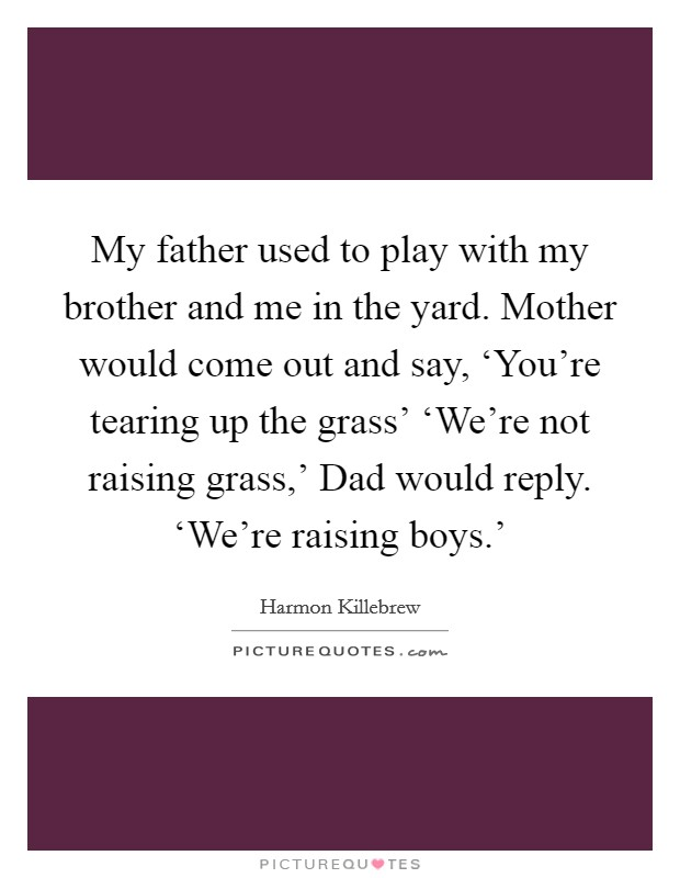 My father used to play with my brother and me in the yard. Mother would come out and say, 'You're tearing up the grass' 'We're not raising grass,' Dad would reply. 'We're raising boys.' Picture Quote #1