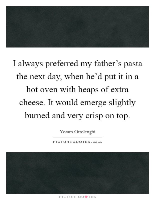 I always preferred my father's pasta the next day, when he'd put it in a hot oven with heaps of extra cheese. It would emerge slightly burned and very crisp on top Picture Quote #1
