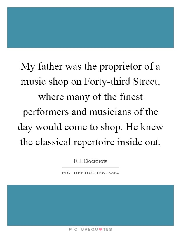 My father was the proprietor of a music shop on Forty-third Street, where many of the finest performers and musicians of the day would come to shop. He knew the classical repertoire inside out Picture Quote #1