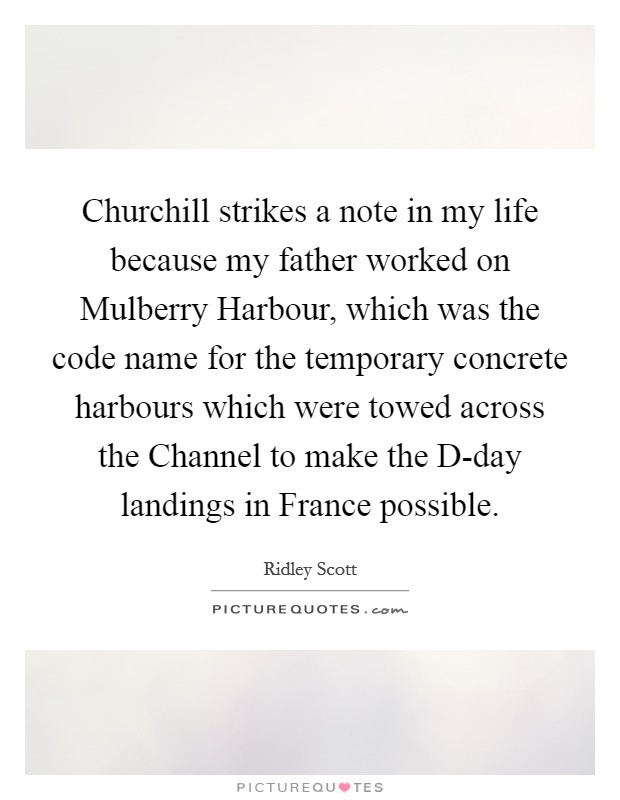Churchill strikes a note in my life because my father worked on Mulberry Harbour, which was the code name for the temporary concrete harbours which were towed across the Channel to make the D-day landings in France possible Picture Quote #1