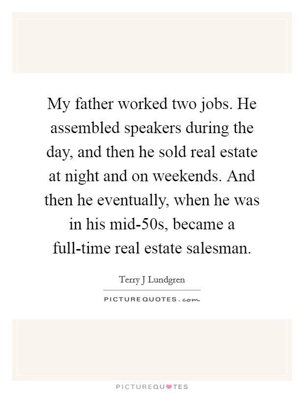 My father worked two jobs. He assembled speakers during the day, and then he sold real estate at night and on weekends. And then he eventually, when he was in his mid-50s, became a full-time real estate salesman Picture Quote #1