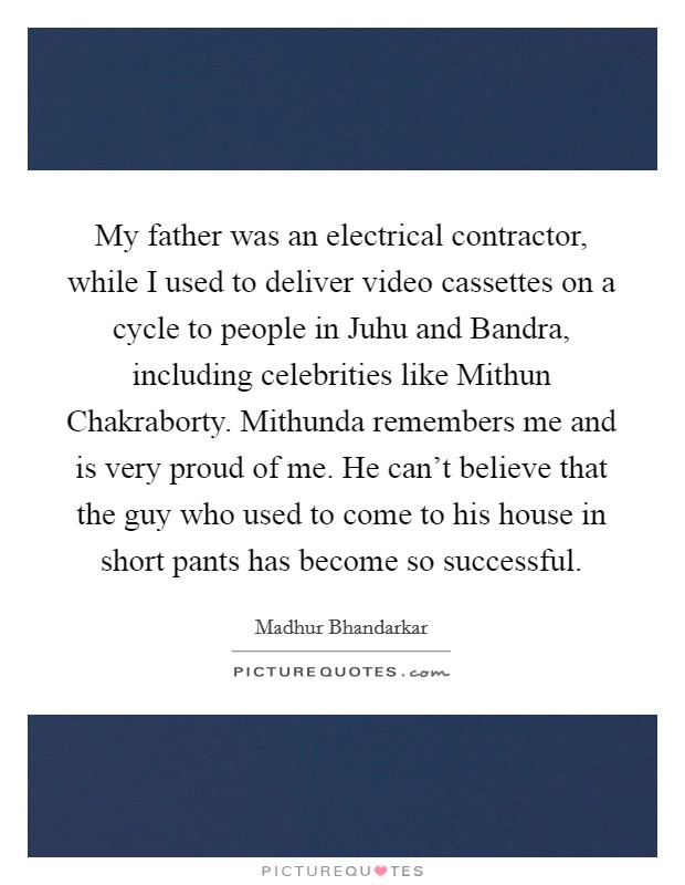 My father was an electrical contractor, while I used to deliver video cassettes on a cycle to people in Juhu and Bandra, including celebrities like Mithun Chakraborty. Mithunda remembers me and is very proud of me. He can't believe that the guy who used to come to his house in short pants has become so successful Picture Quote #1