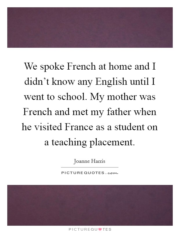We spoke French at home and I didn't know any English until I went to school. My mother was French and met my father when he visited France as a student on a teaching placement Picture Quote #1