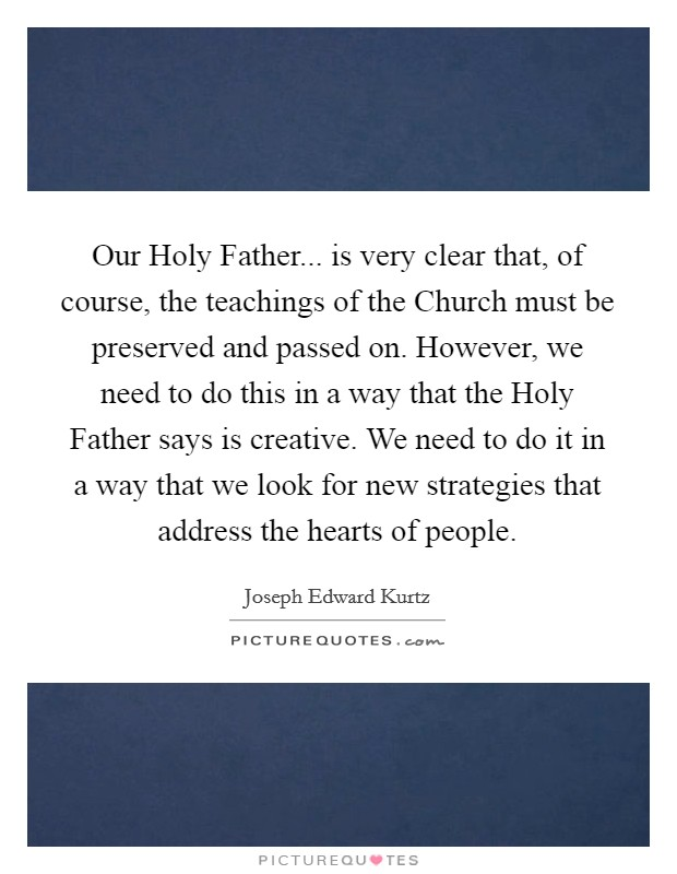 Our Holy Father... is very clear that, of course, the teachings of the Church must be preserved and passed on. However, we need to do this in a way that the Holy Father says is creative. We need to do it in a way that we look for new strategies that address the hearts of people Picture Quote #1