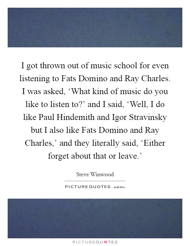 I got thrown out of music school for even listening to Fats Domino and Ray Charles. I was asked, 'What kind of music do you like to listen to?' and I said, 'Well, I do like Paul Hindemith and Igor Stravinsky but I also like Fats Domino and Ray Charles,' and they literally said, 'Either forget about that or leave.' Picture Quote #1