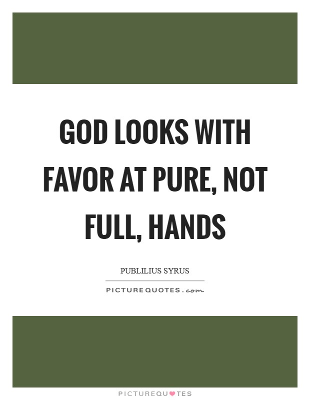 God looks with favor at pure, not full, hands Picture Quote #1