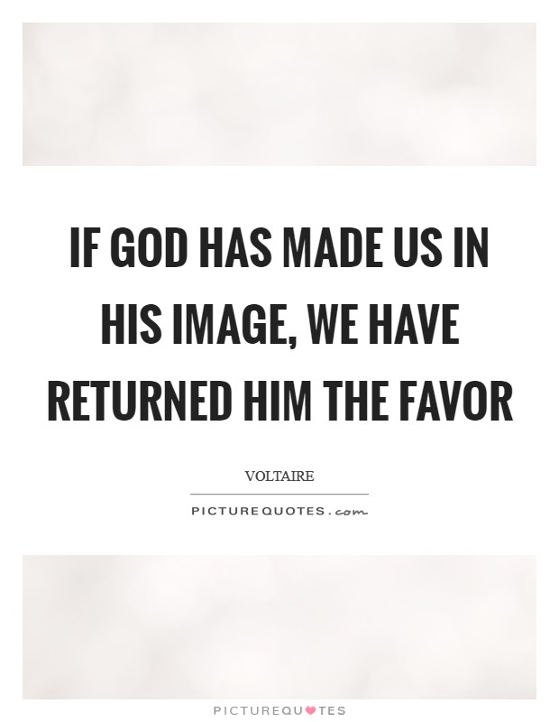 If God has made us in his image, we have returned him the favor Picture Quote #1