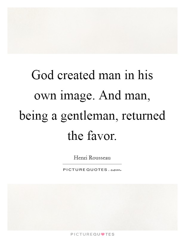 God created man in his own image. And man, being a gentleman, returned the favor Picture Quote #1