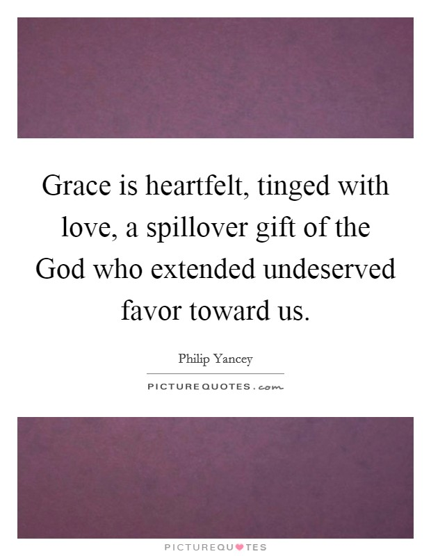 Grace is heartfelt, tinged with love, a spillover gift of the God who extended undeserved favor toward us Picture Quote #1