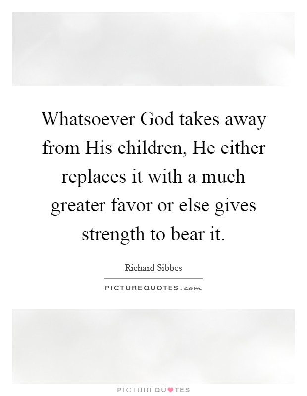 Whatsoever God takes away from His children, He either replaces it with a much greater favor or else gives strength to bear it Picture Quote #1