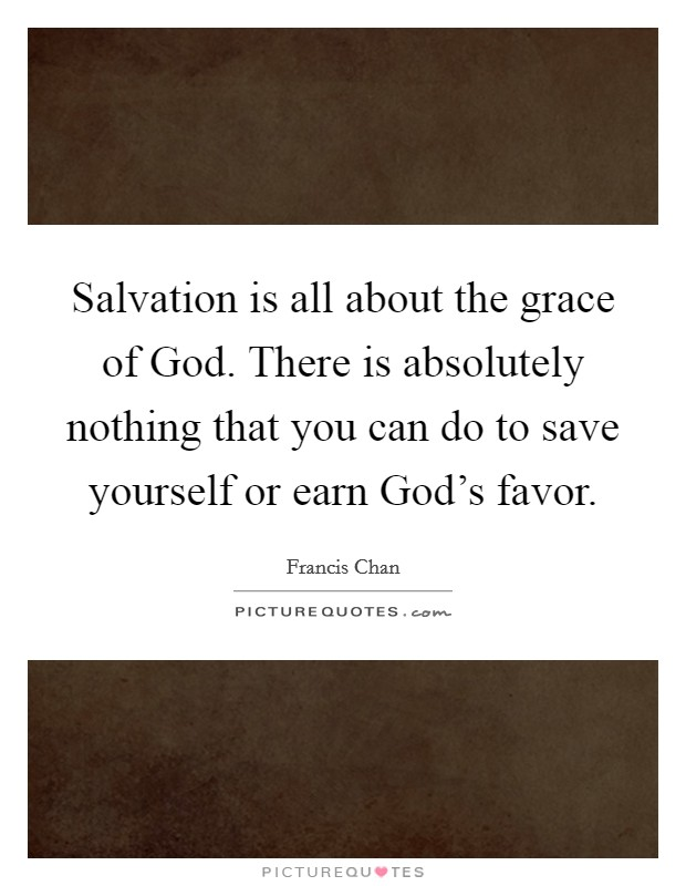 Salvation is all about the grace of God. There is absolutely nothing that you can do to save yourself or earn God's favor Picture Quote #1