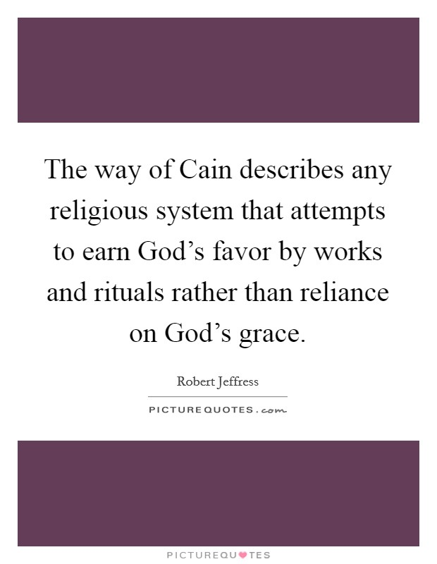 The way of Cain describes any religious system that attempts to earn God's favor by works and rituals rather than reliance on God's grace Picture Quote #1