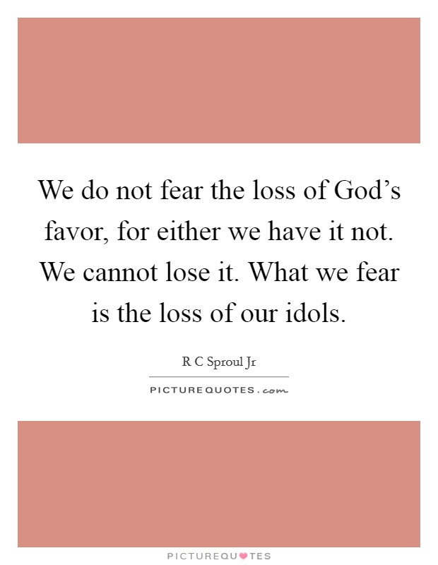 We do not fear the loss of God's favor, for either we have it not. We cannot lose it. What we fear is the loss of our idols Picture Quote #1