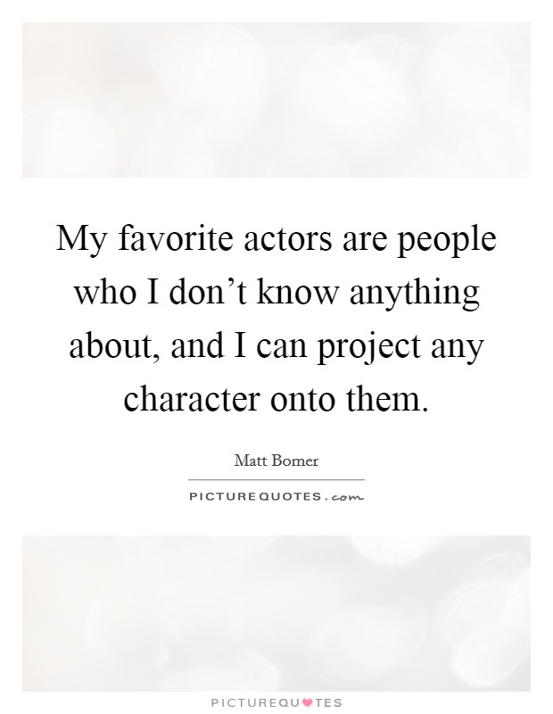 My favorite actors are people who I don't know anything about, and I can project any character onto them Picture Quote #1
