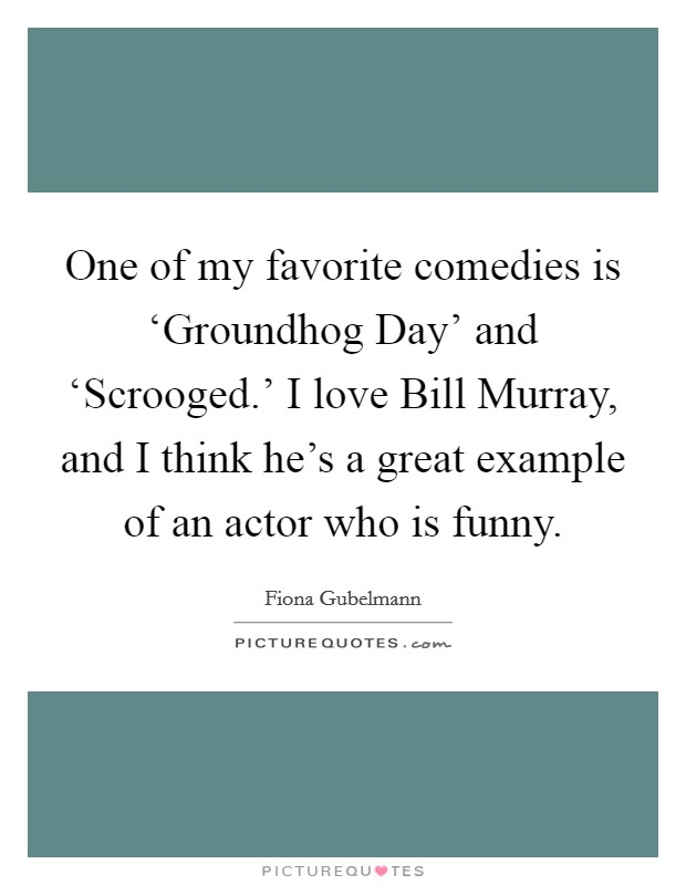One of my favorite comedies is 'Groundhog Day' and 'Scrooged.' I love Bill Murray, and I think he's a great example of an actor who is funny Picture Quote #1