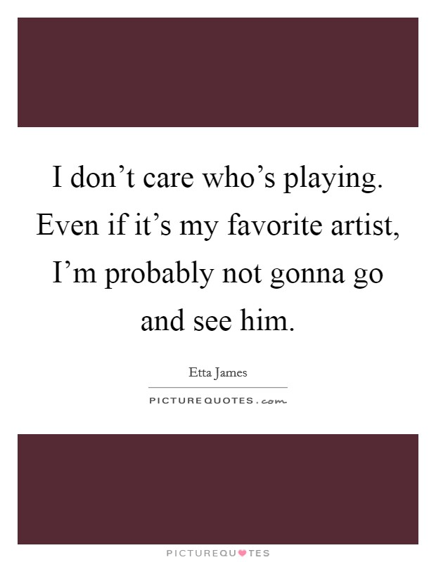 I don't care who's playing. Even if it's my favorite artist, I'm probably not gonna go and see him Picture Quote #1