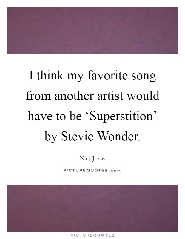 I think my favorite song from another artist would have to be 'Superstition' by Stevie Wonder Picture Quote #1