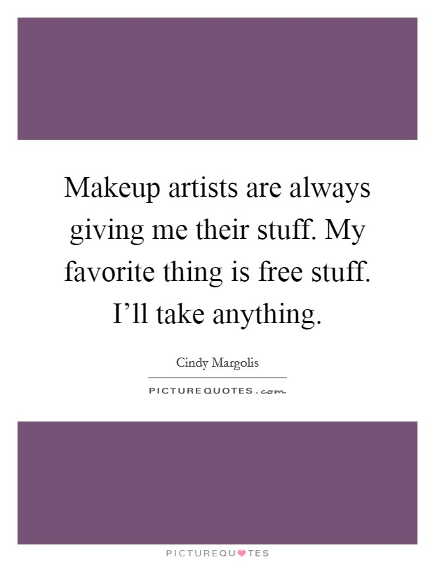 Makeup artists are always giving me their stuff. My favorite thing is free stuff. I'll take anything Picture Quote #1