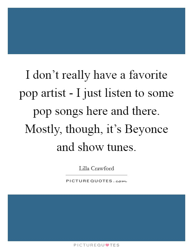 I don't really have a favorite pop artist - I just listen to some pop songs here and there. Mostly, though, it's Beyonce and show tunes Picture Quote #1