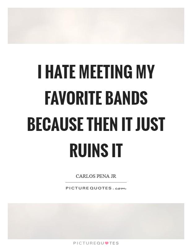 I hate meeting my favorite bands because then it just ruins it Picture Quote #1