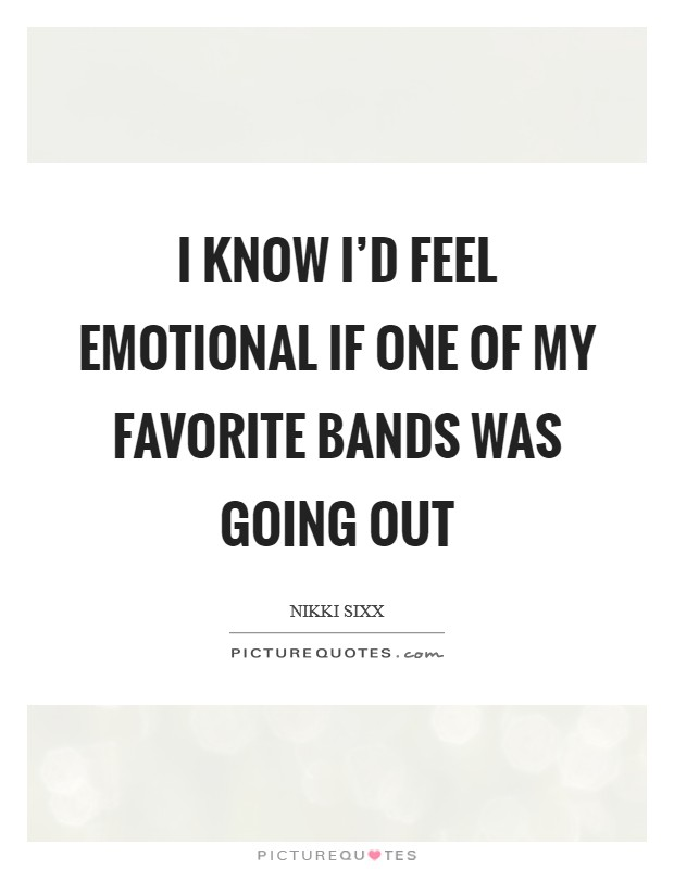I know I'd feel emotional if one of my favorite bands was going out Picture Quote #1