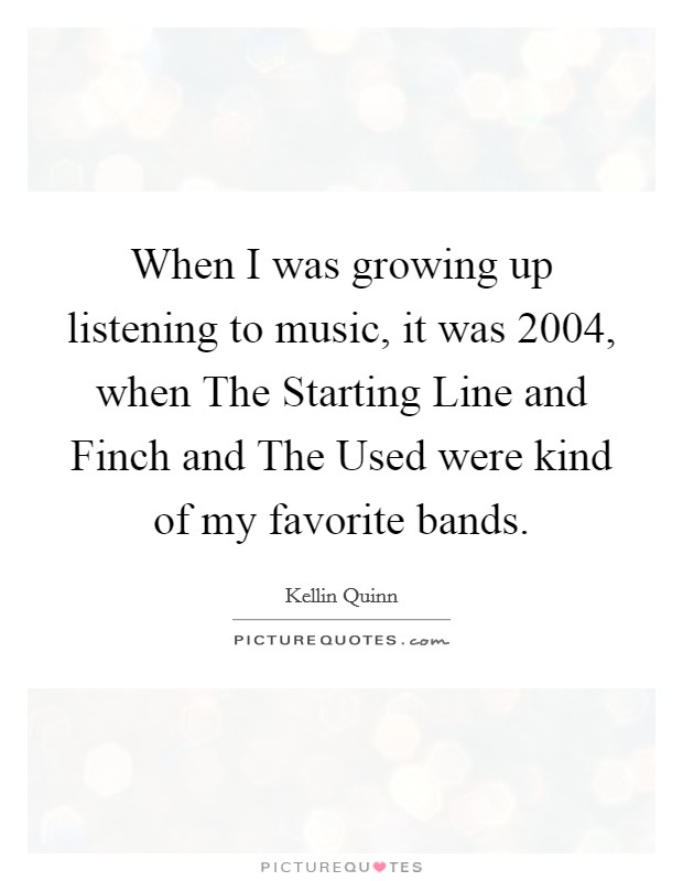When I was growing up listening to music, it was 2004, when The Starting Line and Finch and The Used were kind of my favorite bands Picture Quote #1
