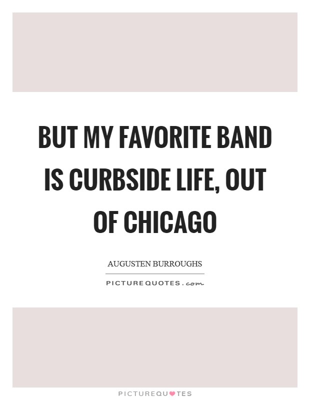 But my favorite band is Curbside Life, out of Chicago Picture Quote #1