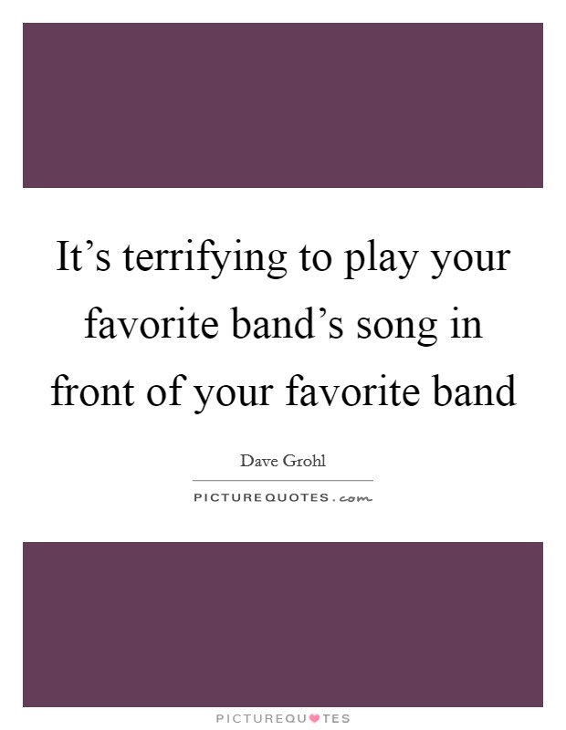 It's terrifying to play your favorite band's song in front of your favorite band Picture Quote #1