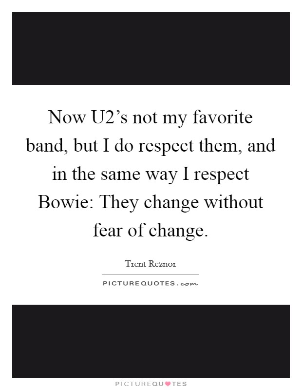 Now U2's not my favorite band, but I do respect them, and in the same way I respect Bowie: They change without fear of change Picture Quote #1
