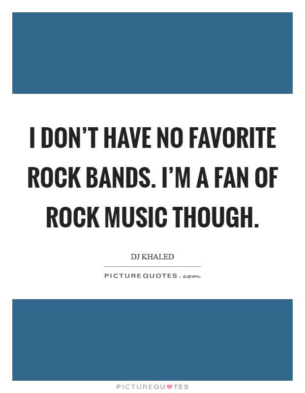 I don't have no favorite rock bands. I'm a fan of rock music though Picture Quote #1