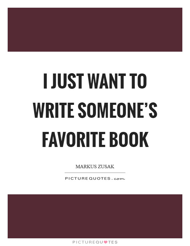 I just want to write someone's favorite book Picture Quote #1
