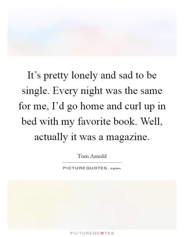 It's pretty lonely and sad to be single. Every night was the same for me, I'd go home and curl up in bed with my favorite book. Well, actually it was a magazine Picture Quote #1