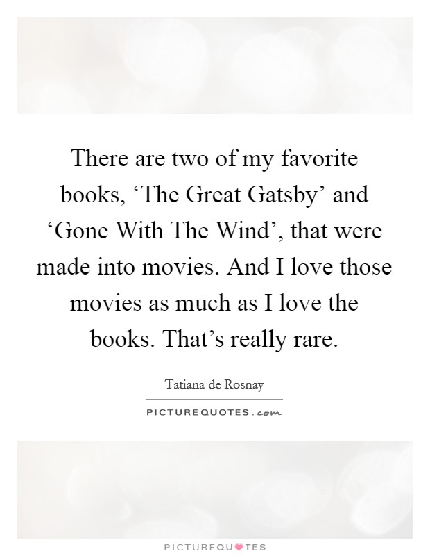 There are two of my favorite books, 'The Great Gatsby' and 'Gone With The Wind', that were made into movies. And I love those movies as much as I love the books. That's really rare Picture Quote #1