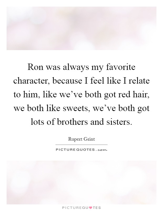 Ron was always my favorite character, because I feel like I relate to him, like we've both got red hair, we both like sweets, we've both got lots of brothers and sisters Picture Quote #1