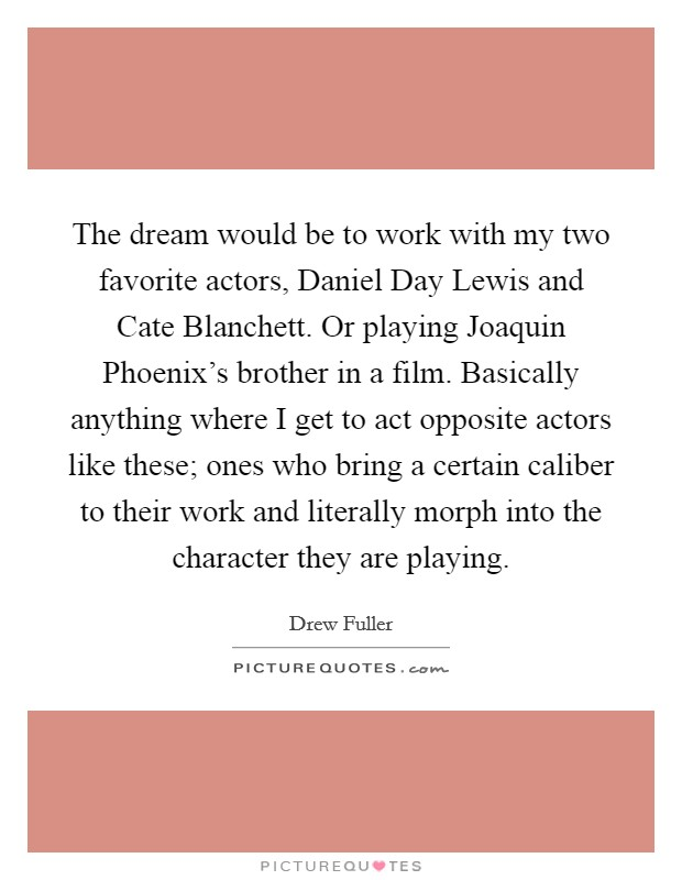 The dream would be to work with my two favorite actors, Daniel Day Lewis and Cate Blanchett. Or playing Joaquin Phoenix's brother in a film. Basically anything where I get to act opposite actors like these; ones who bring a certain caliber to their work and literally morph into the character they are playing Picture Quote #1