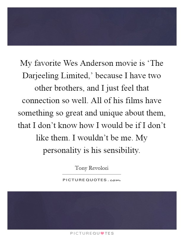 My favorite Wes Anderson movie is 'The Darjeeling Limited,' because I have two other brothers, and I just feel that connection so well. All of his films have something so great and unique about them, that I don't know how I would be if I don't like them. I wouldn't be me. My personality is his sensibility Picture Quote #1