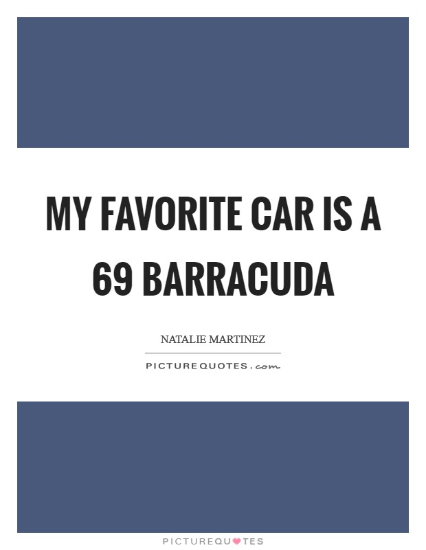 My favorite car is a  69 Barracuda Picture Quote #1