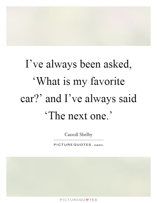 I've always been asked, 'What is my favorite car?' and I've always said 'The next one.' Picture Quote #1