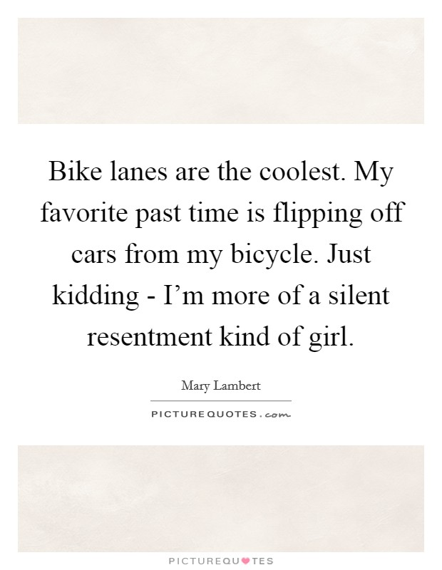 Bike lanes are the coolest. My favorite past time is flipping off cars from my bicycle. Just kidding - I'm more of a silent resentment kind of girl Picture Quote #1