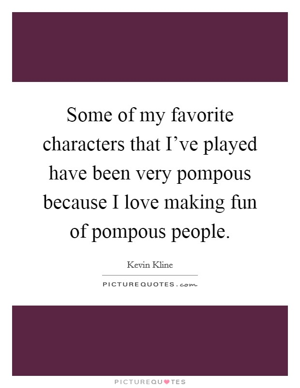 Some of my favorite characters that I've played have been very pompous because I love making fun of pompous people Picture Quote #1